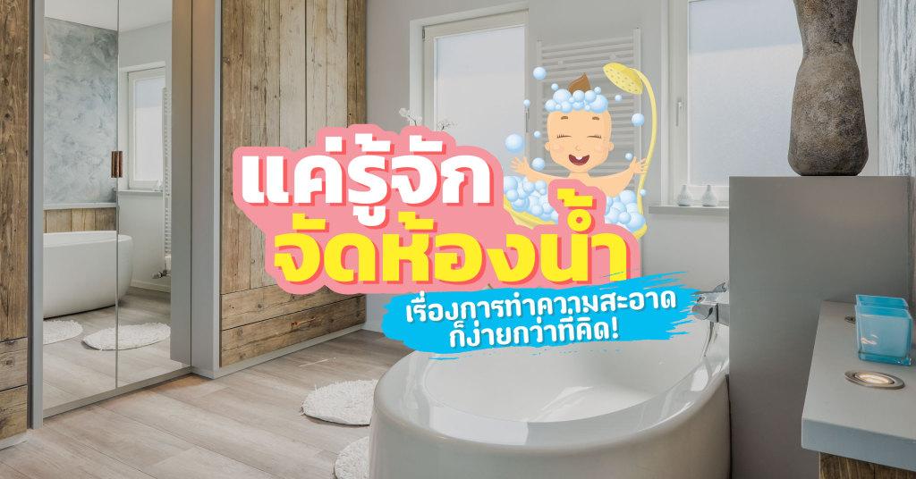 แค่รู้จักจัดห้องน้ำ เรื่องการทำความสะอาดก็ง่ายกว่าที่คิด!